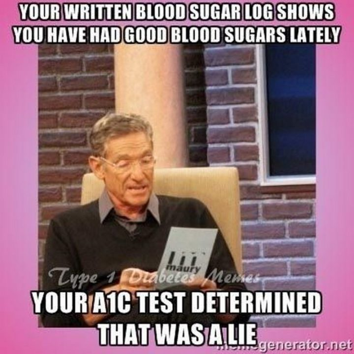 "101 Funny Nursing Memes - ""Your written blood sugar log shows you have had good blood sugars lately. Your A1C test determined that was a lie."""