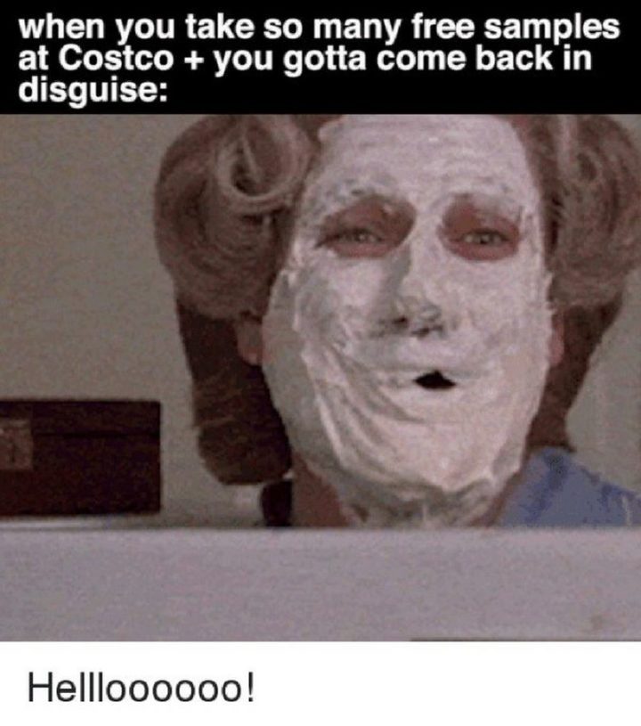 """29 Funny Costco Memes - """"When you take so many free samples at Costco + you gotta come back in disguise: Hellloooooo!"""""""