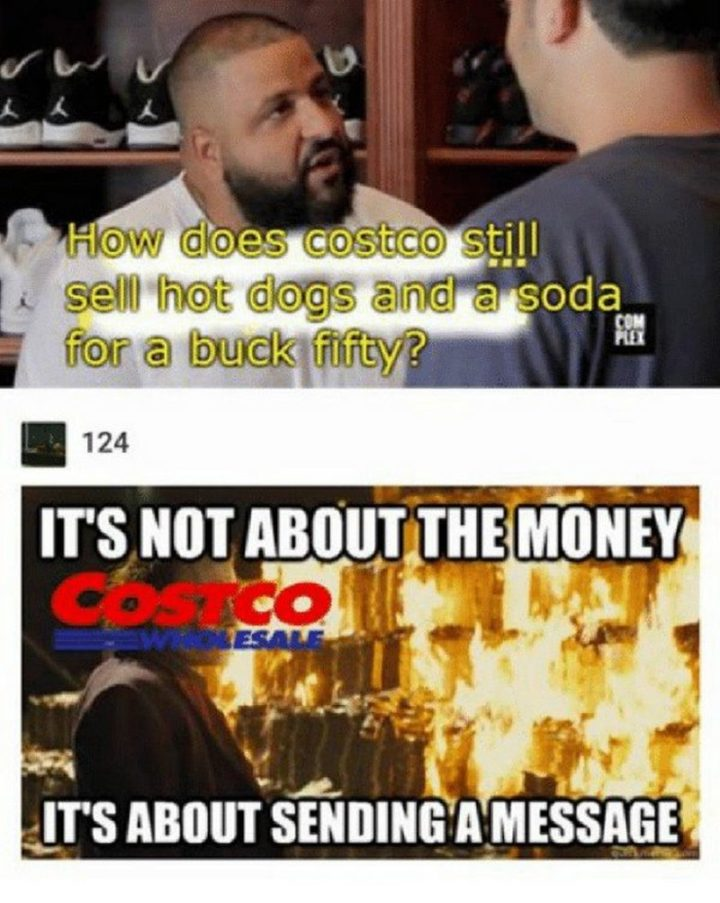 """29 Funny Costco Memes - """"How does Costco still sell hot dogs and a soda for a buck fifty? It's not about the money, it's about sending a message."""""""