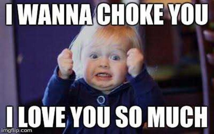 "101 I Love You Memes - ""I wanna choke you. I love you so much."""