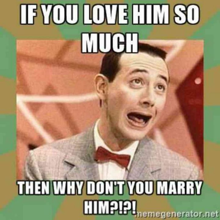 "101 I Love You Memes - ""If you love him so much then why don't you marry him?!?!"""