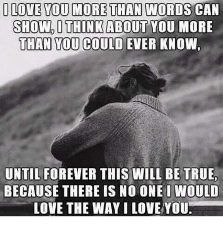 "101 I Love You Memes - ""I love you more than words can show, I think about you more than you could ever know, until forever this will be true, because there is no one I would love the way I love you."""