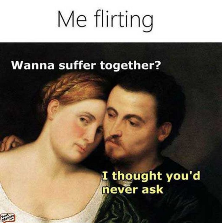 "101 I Love You Memes - ""Me flirting: Wanna suffer together? I thought you'd never ask."""