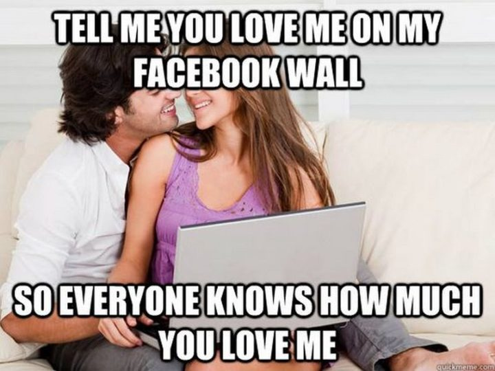 "101 I Love You Memes - ""Tell me you love me on my Facebook wall so everyone knows how much you love me."""