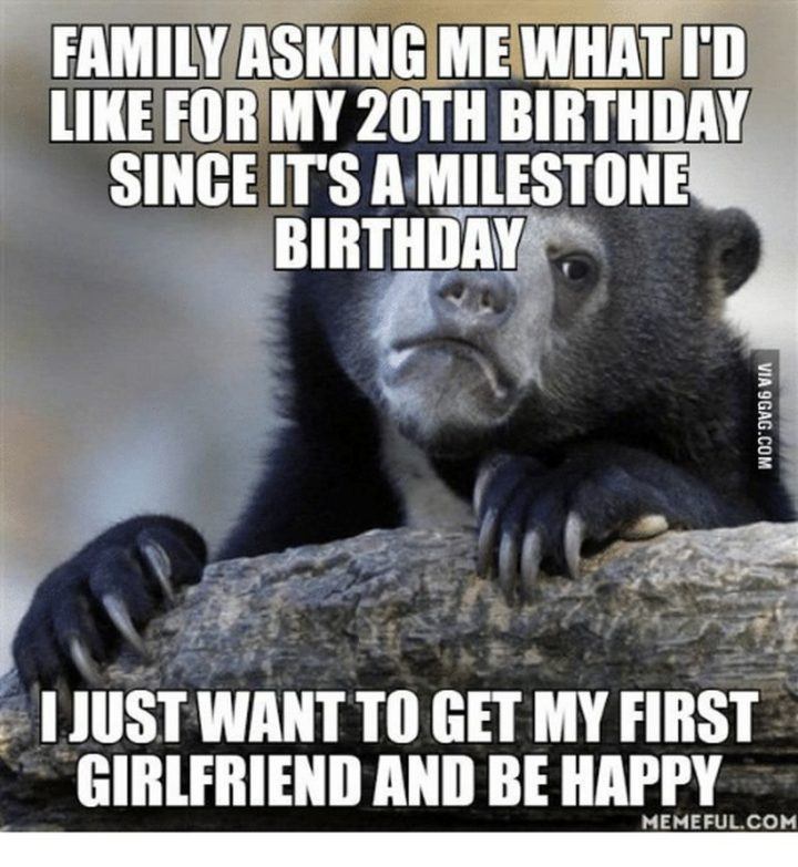 "85 Happy Memes - ""Family asking me what I'd like for my 20th birthday since it's a milestone birthday. I just want to get my first girlfriend and be happy."""