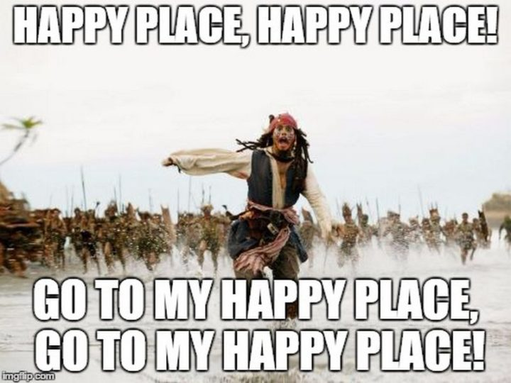 "85 Happy Memes - ""Happy place, happy place! Go to my happy place, go to my happy place!"""