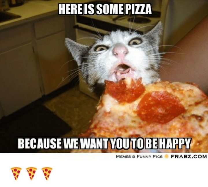 "85 Happy Memes - ""Here is some pizza because we want you to be happy."""