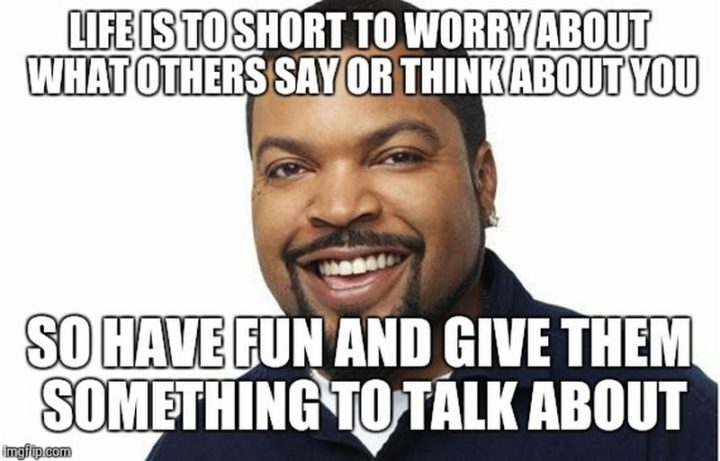"85 Happy Memes - ""Life is too short to worry about what others say or think about you. So have fun and give them something to talk about."""