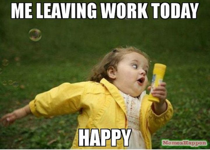 "85 Happy Memes - ""Me leaving work today. Happy."""