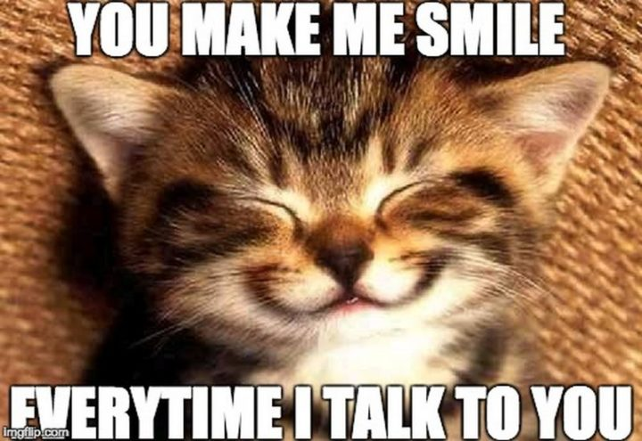 "85 Happy Memes - ""You make me smile every time I talk to you."""