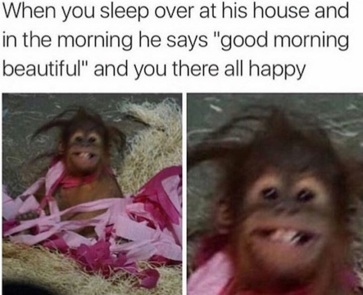 "85 Happy Memes - ""When you sleep over at his house and in the morning, he says 'good morning beautiful' and you there all happy."""