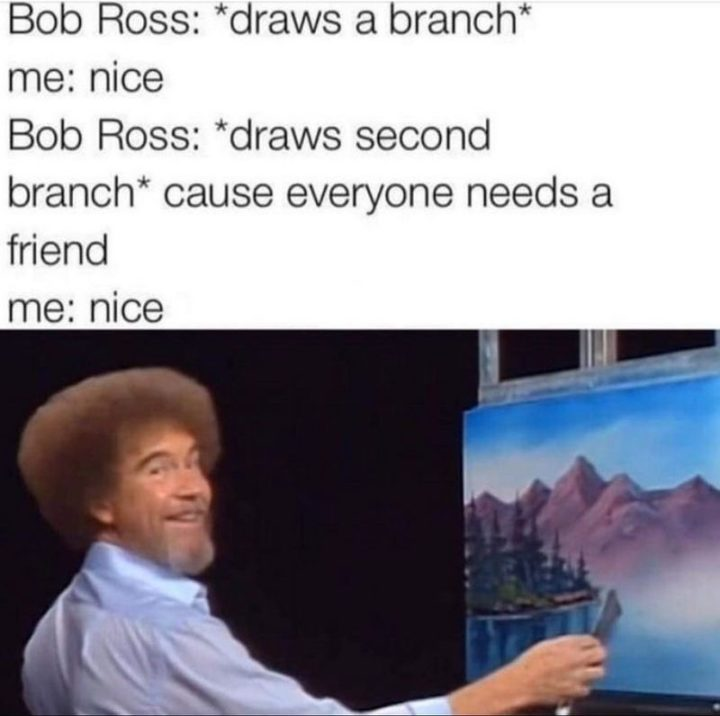 "85 Happy Memes - ""Bob Ross: *draws a branch* Me: Nice. Bob Ross: *Draws second branch* cause everyone needs a friend. Me: Nice."""