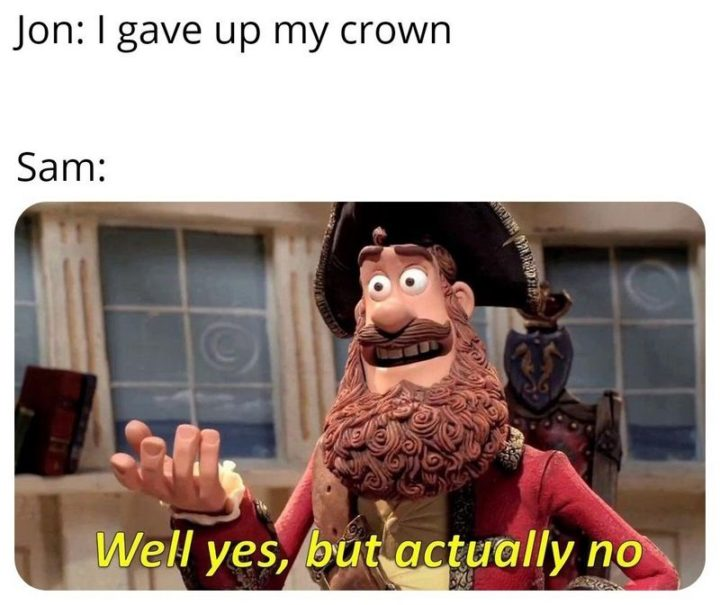 "91 Game of Thrones Memes - ""Jon: I gave up my crown. Sam: Well yes, but actually no."""