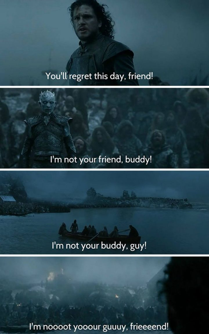 "91 Game of Thrones Memes - ""You'll regret this day, friend! I'm not your friend, buddy! I'm not your buddy, guy! I'm noooot yooour guuuy, frieeeend!"""