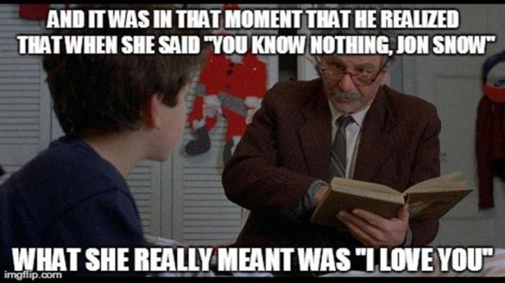 "91 Game of Thrones Memes - ""And it was in that moment that he realized that when she said 'you know nothing, Jon Snow,' what she really meant was 'I love you.'"""