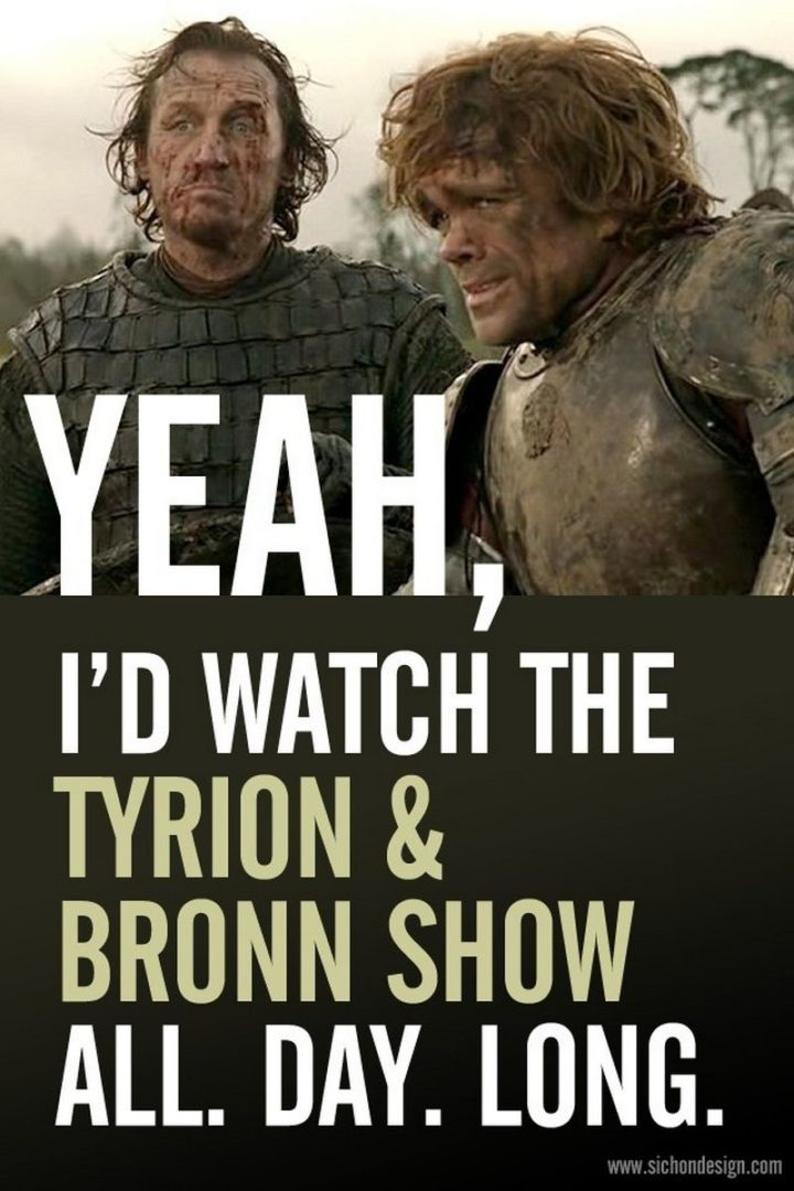 "91 Game of Thrones Memes - ""Yeah, I'd watch the Tyrion & Bronn Show. All. Day. Long."""