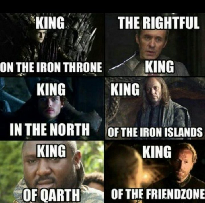 "91 Game of Thrones Memes - ""King of the iron throne. The rightful king. King in the north. King of the iron islands. King of Qarth. King of the friend zone."""