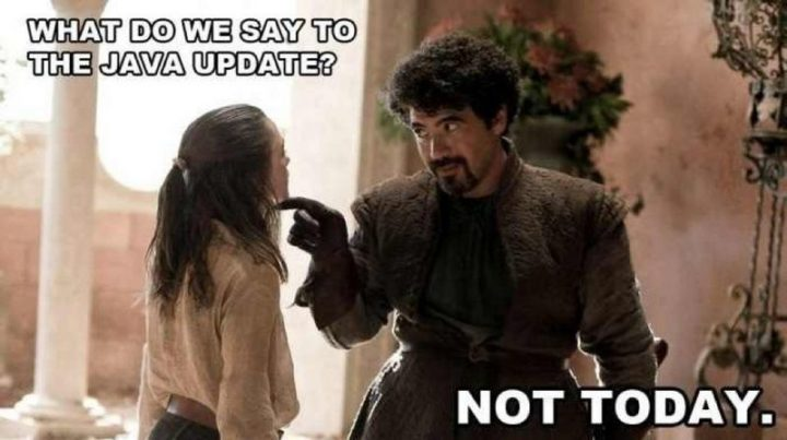 "91 Game of Thrones Memes - ""What do we say to the Java update? Not today."""