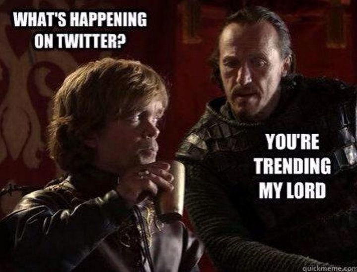 "91 Game of Thrones Memes - ""What's happening on Twitter? You're trending my lord."""