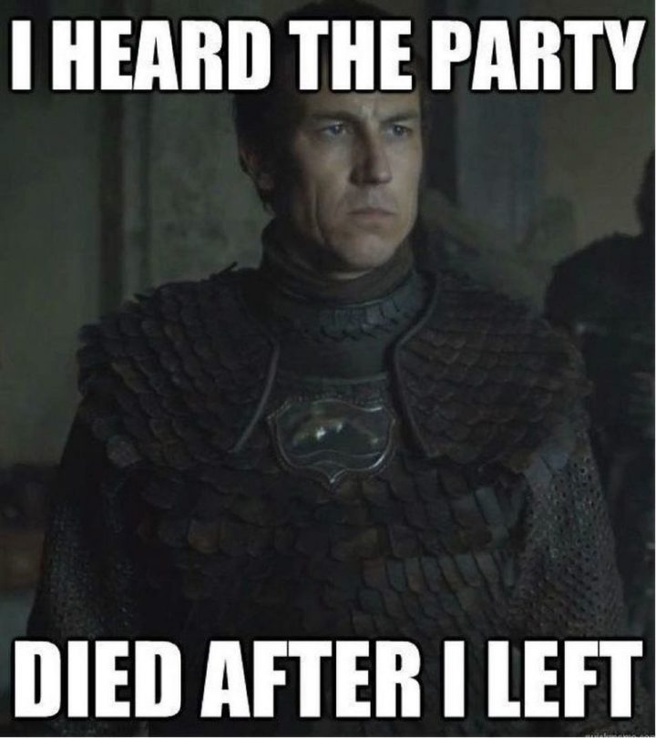 "91 Game of Thrones Memes - ""I heard the party died after I left."""