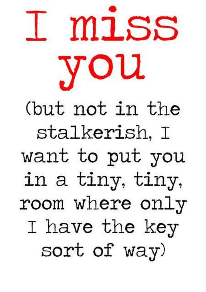 "101 I miss you memes - ""I miss you but not in the stalkerish, I want to put you in a tiny, tiny, room where only I have the key sort of way."""