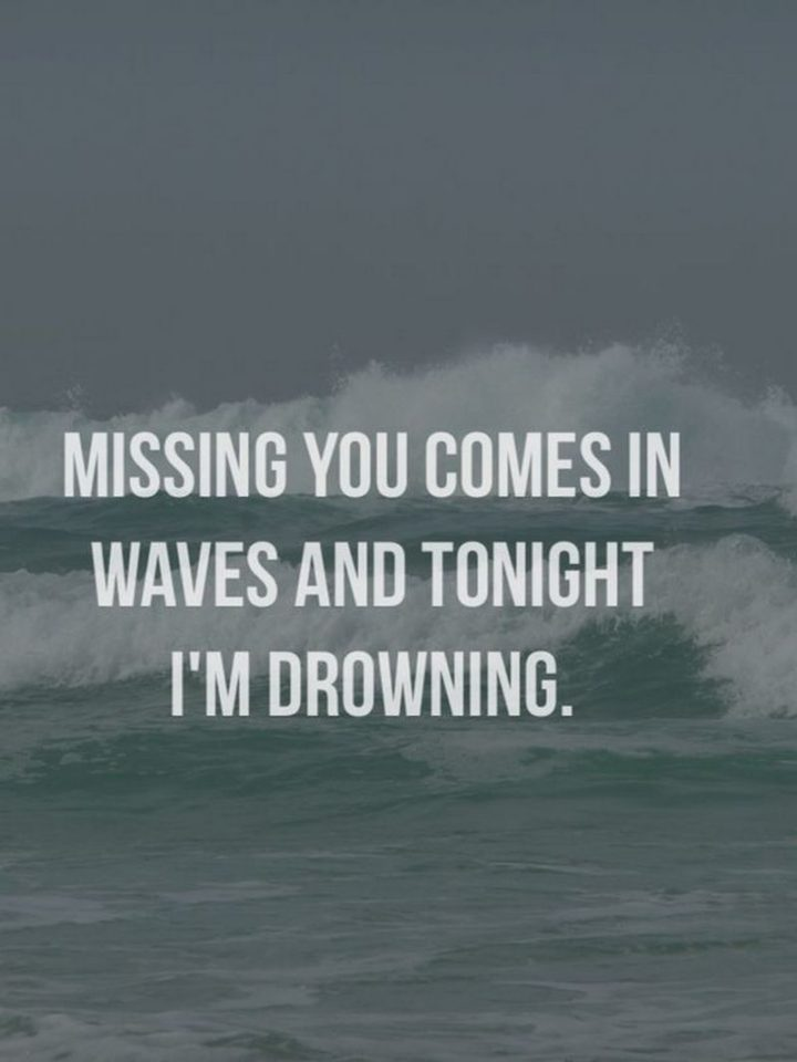 "101 I miss you memes - ""Missing you comes in waves and tonight I'm drowning."""