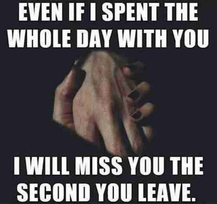 "101 I miss you memes - ""Even if I spent the whole day with you, I will miss you the second you leave."""