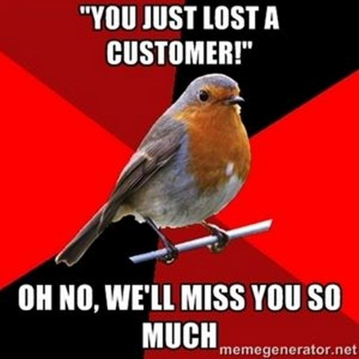 "101 I miss you memes - ""'You just lost a customer!' Oh no, we'll miss you so much."""