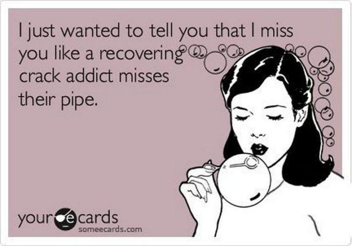 "101 I miss you memes - ""I just wanted to tell you that I miss you like a recovering crack addict misses their pipe."""