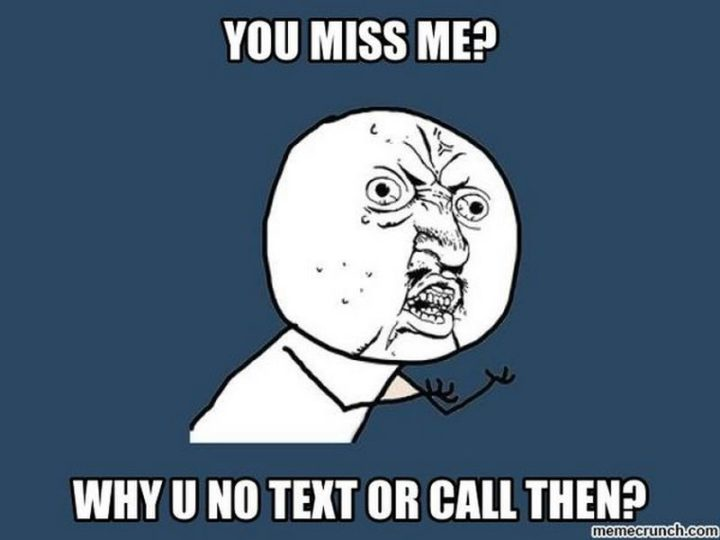 "101 I miss you memes - ""You miss me? Why U no text or call then?"""
