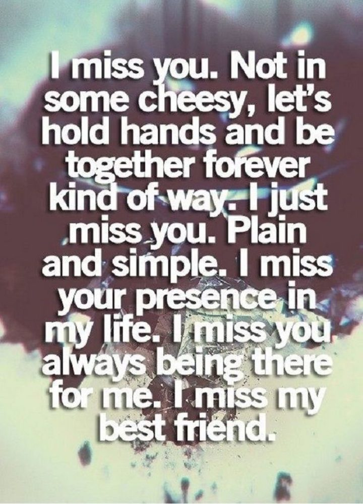 "101 I miss you memes - ""I miss you. Not in some cheesy, let's hold hands and be together forever kind of way. I just miss you. Plain and simple. I miss your presence in my life. I miss you always being there for me. I miss my best friend."""