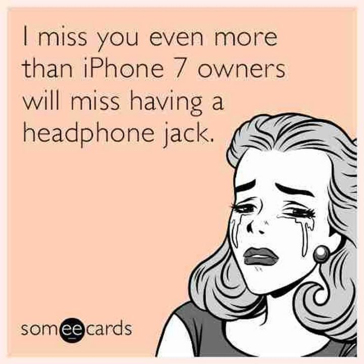 "101 I miss you memes - ""I miss you even more than iPhone 7 owners will miss having a headphone jack."""