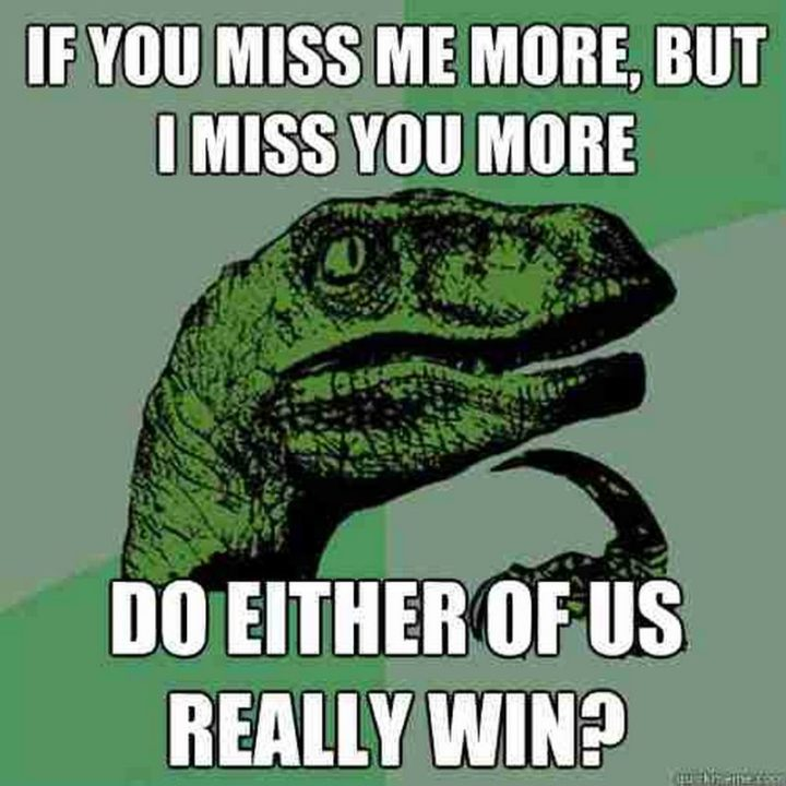 "101 I miss you memes - ""If you miss me more, but I miss you more, do either of us really win?"""