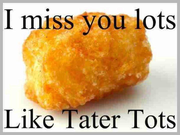 "101 I miss you memes - ""I miss you lots like tater tots."""
