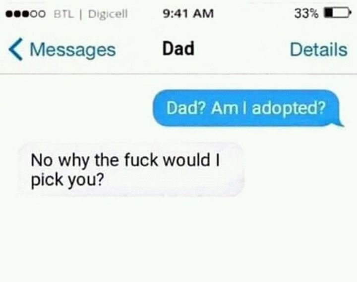 "71 Funny Dad Memes - ""Dad? Am I adopted? No, why the f*** would I pick you?"""