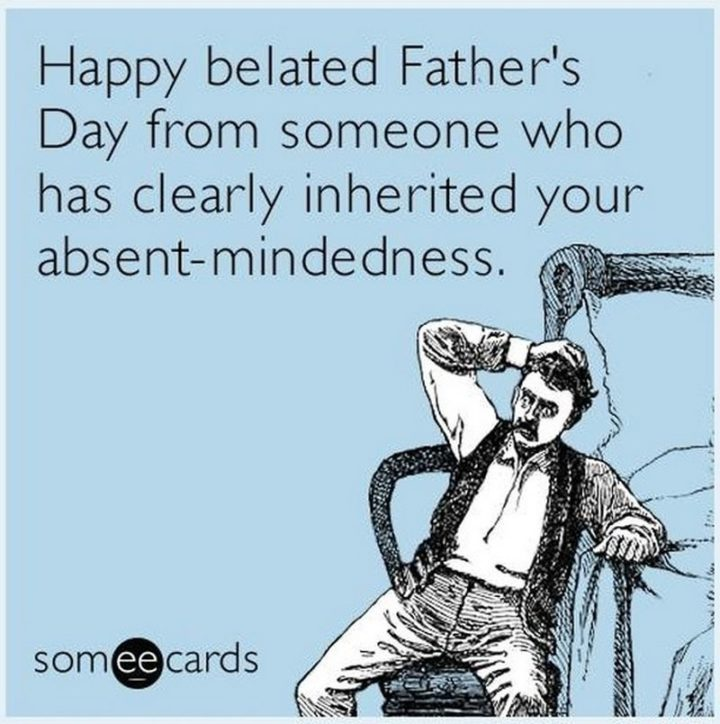 "71 Funny Dad Memes - ""Happy belated Father's Day from someone who has clearly inherited your absent-mindedness."""