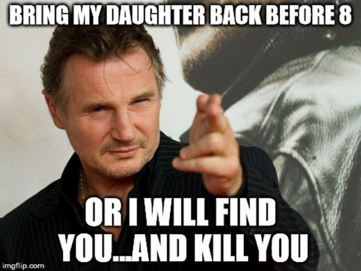 "71 Funny Dad Memes - ""Bring my daughter back before 8 or I will find you...and kill you."""