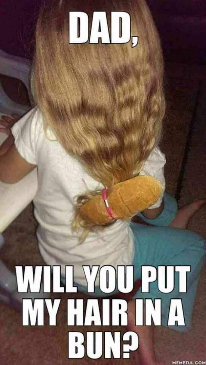"71 Funny Dad Memes - ""Dad, will you put my hair in a bun?"""