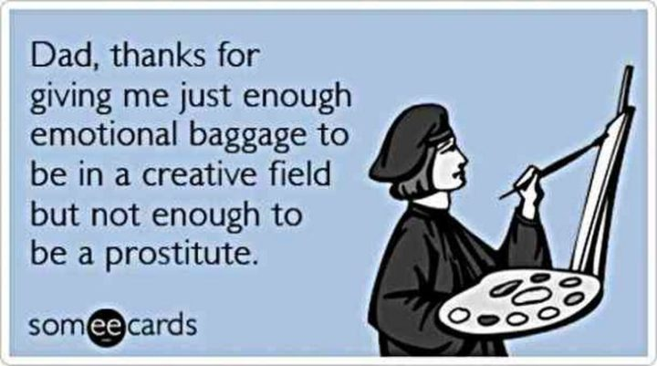 "71 Funny Dad Memes - ""Dad, thanks for giving me just enough emotional baggage to be in a creative field but not enough to be a prostitute."""
