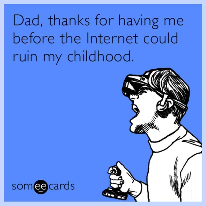 """71 Funny Dad Memes - """"Dad, thanks for having me before the internet could ruin my childhood."""""""