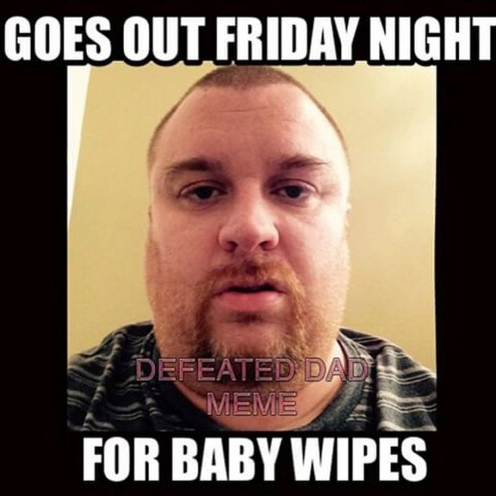 """71 Funny Dad Memes - """"Goes out Friday night for baby wipes."""""""