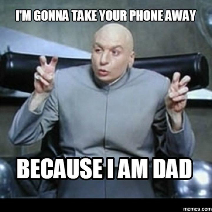 "71 Funny Dad Memes - ""I'm gonna take your phone away because I am dad."""