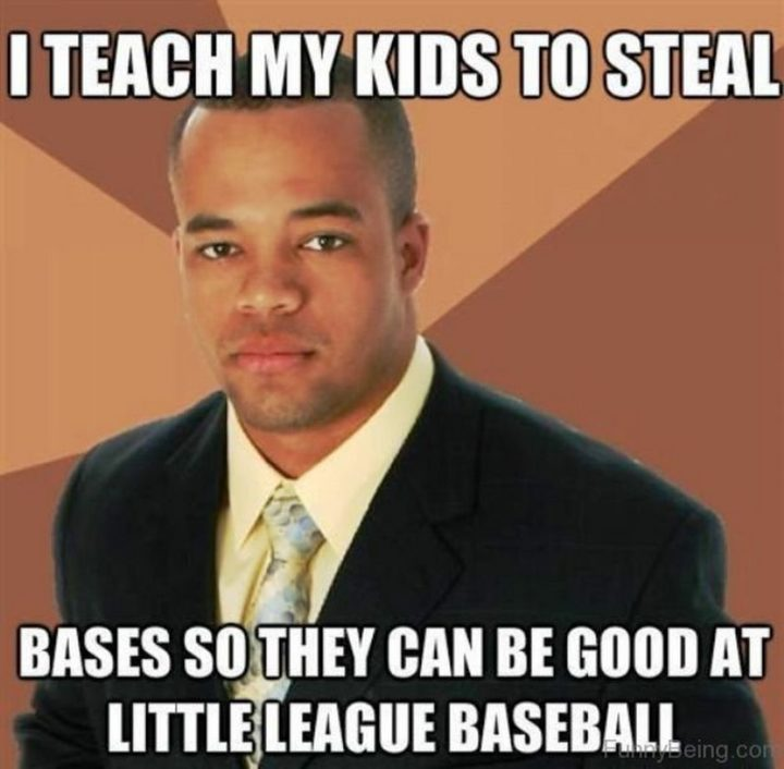 "71 Funny Dad Memes - ""I teach my kids to steal bases so they can be good at little league baseball."""