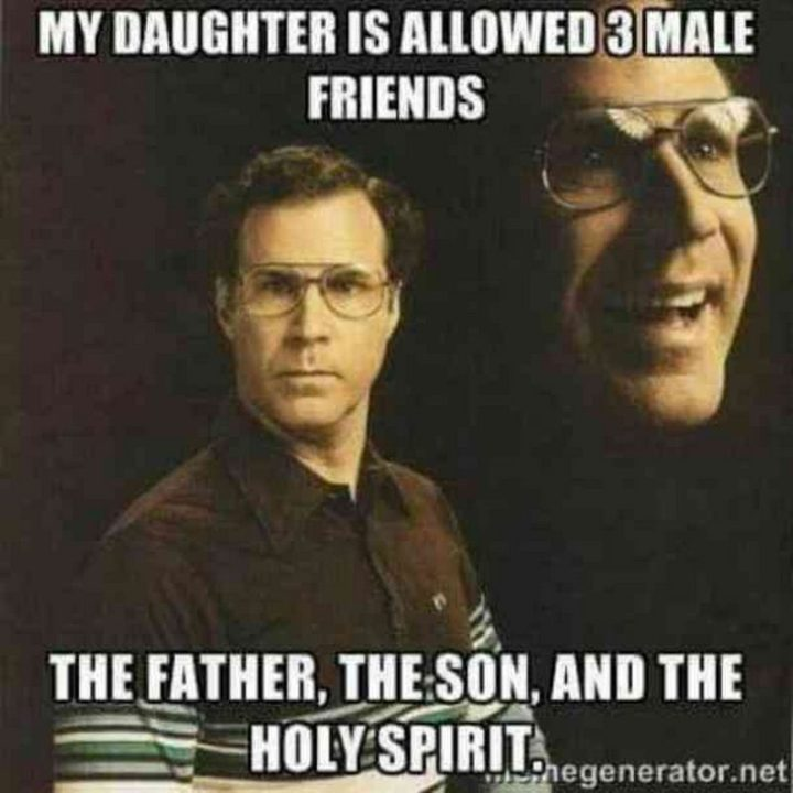"71 Funny Dad Memes - ""My daughter is allowed 3 male friends. The father, the son, and the holy spirit."""