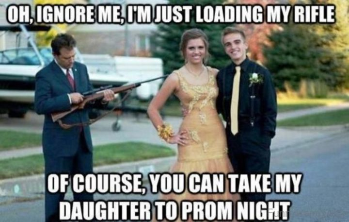 "71 Funny Dad Memes - ""Oh, ignore me, I'm just loading my rifle. Of course, you can take my daughter to prom night."""