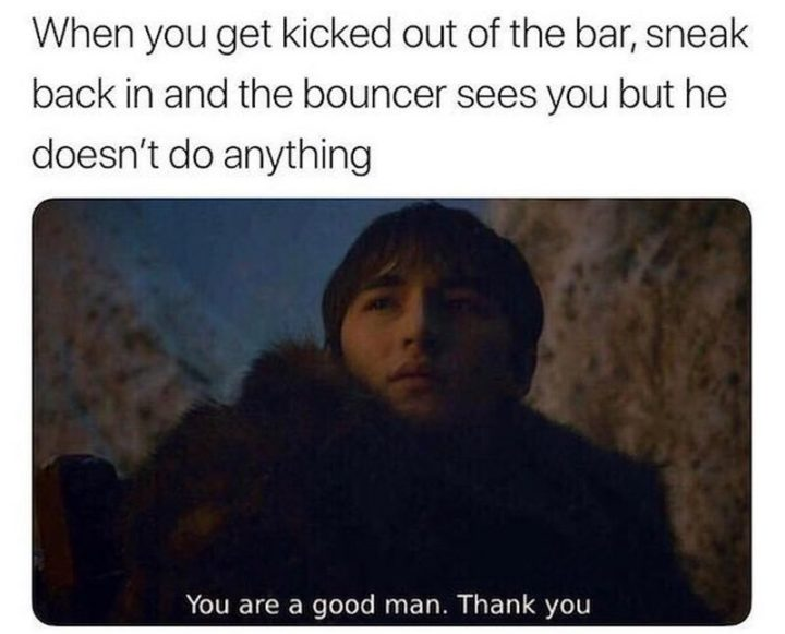 "Hilariously Funny Memes - ""When you get kicked out of the bar, sneak back in, and the bouncer sees you but he doesn't do anything. You are a good man. Thank you."""