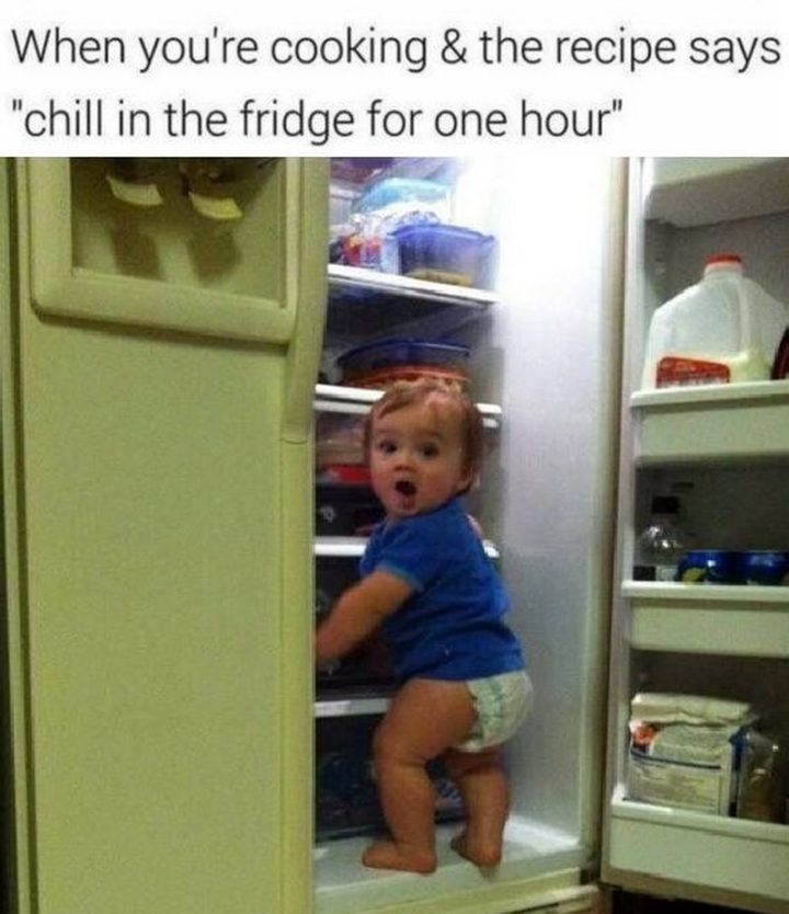"Hilariously Funny Memes - ""When you're cooking & the recipe says 'chill in the fridge for one hour'."""