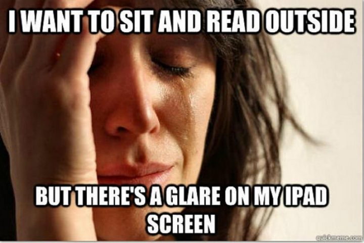 "Hilariously Funny Memes - ""I want to sit and read outside but there's a glare on my iPad screen."""