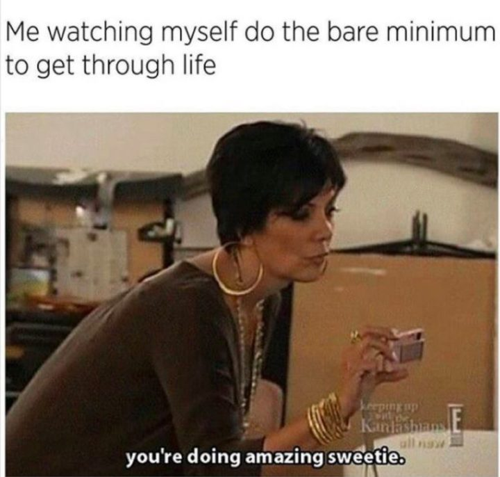 "Hilariously Funny Memes - ""Me watching myself do the bare minimum to get through life. You're doing amazing sweetie."""