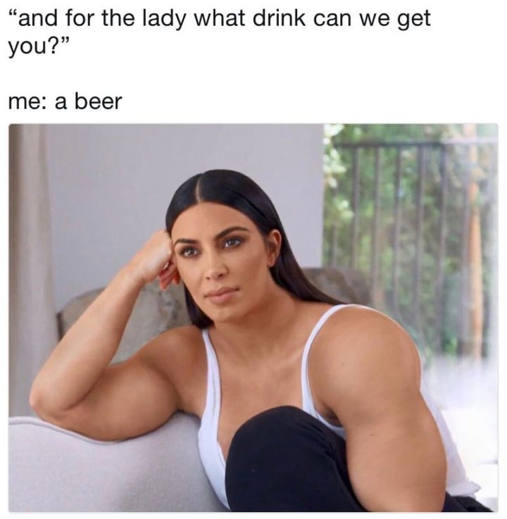 "Hilariously Funny Memes - ""And for the lady what drink can we get you? Me: a beer."""